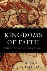 Kingdoms of Faith: A New History of Islamic Spain, by Brian A. Catlos