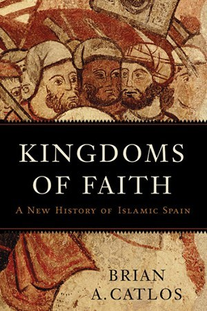 'Kingdoms of Faith: A New History of Islamic Spain' by Brian A. Catlos