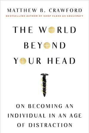 'The World Beyond Your Head: On Becoming an Individual in an Age of Distraction' by Matthew B. Crawford